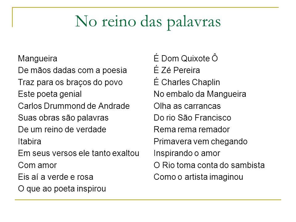 No reino das palavras Mangueira De mãos dadas com a poesia Traz para os braços do povo Este poeta genial Carlos Drummond de Andrade Suas obras são pal