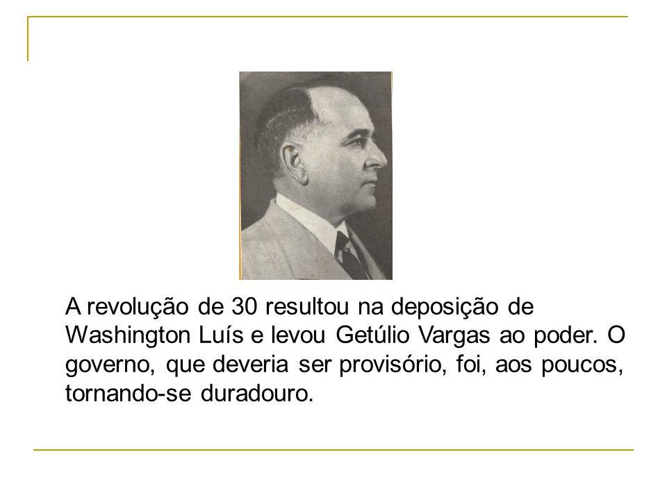 A revolução de 30 resultou na deposição de Washington Luís e levou Getúlio Vargas ao poder. O governo, que deveria ser provisório, foi, aos poucos, to