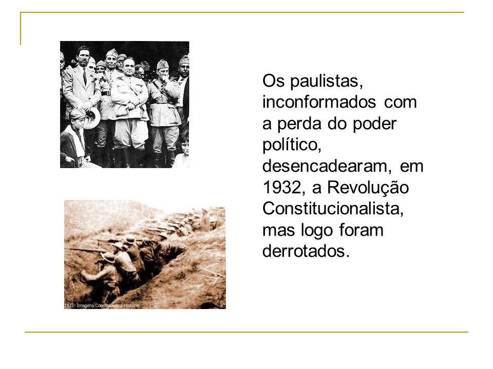 Os paulistas, inconformados com a perda do poder político, desencadearam, em 1932, a Revolução Constitucionalista, mas logo foram derrotados.