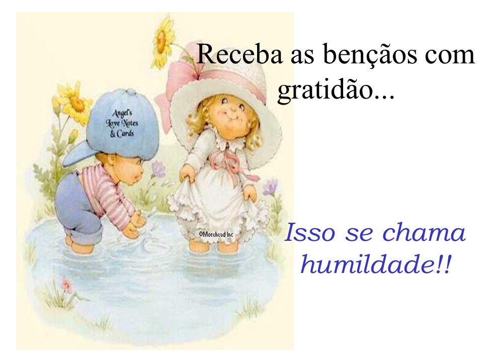 Receba as bençãos com gratidão... Isso se chama humildade!!