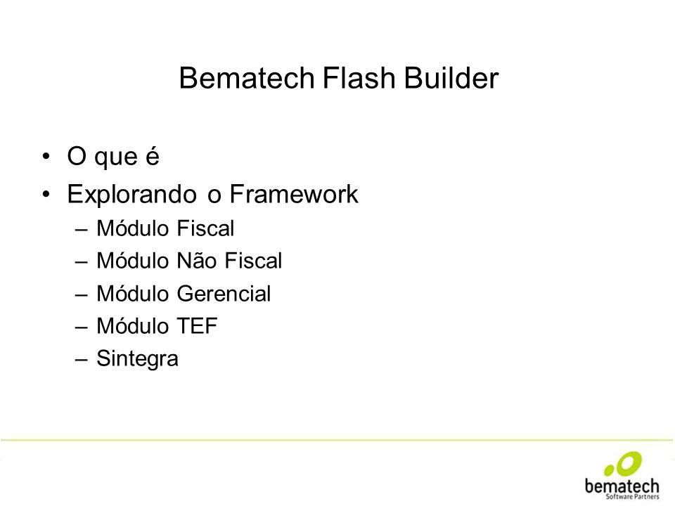 Bematech Flash Builder O que é Explorando o Framework –Módulo Fiscal –Módulo Não Fiscal –Módulo Gerencial –Módulo TEF –Sintegra