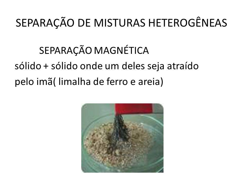 SEPARAÇÃO DE MISTURAS HETEROGÊNEAS SEPARAÇÃO MAGNÉTICA sólido + sólido onde um deles seja atraído pelo imã( limalha de ferro e areia)