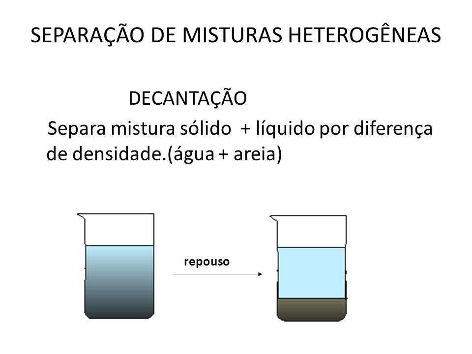 SEPARAÇÃO DE MISTURAS HETEROGÊNEAS DECANTAÇÃO Separa mistura sólido + líquido por diferença de densidade.(água + areia) repouso