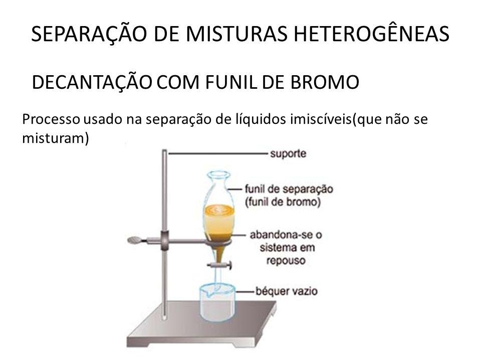 SEPARAÇÃO DE MISTURAS HETEROGÊNEAS DECANTAÇÃO COM FUNIL DE BROMO Processo usado na separação de líquidos imiscíveis(que não se misturam)