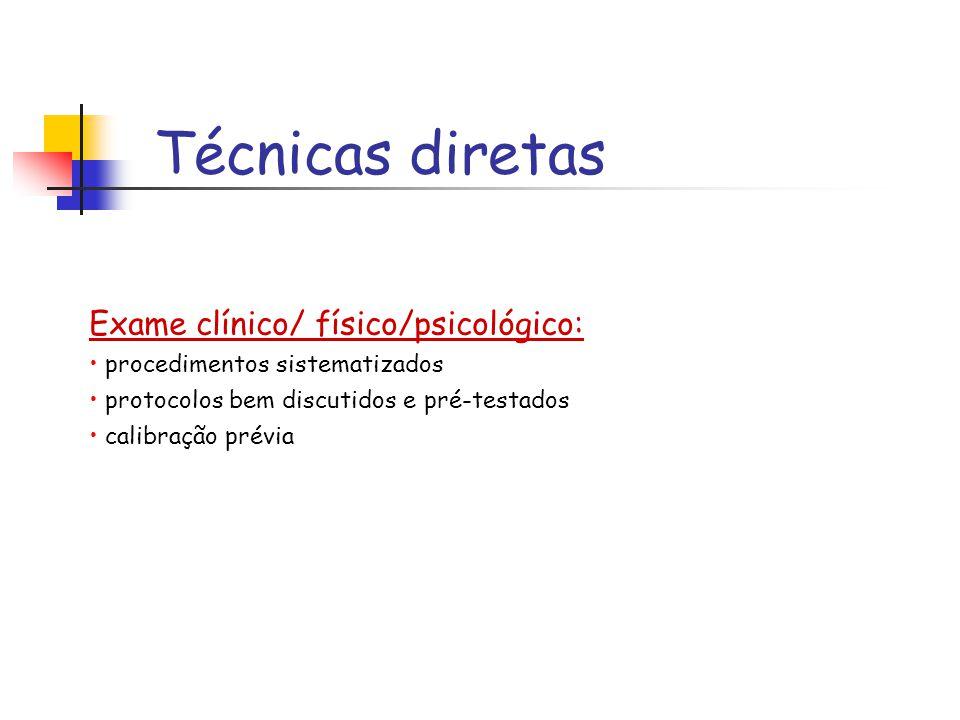 Técnicas diretas Exame clínico/ físico/psicológico: procedimentos sistematizados protocolos bem discutidos e pré-testados calibração prévia