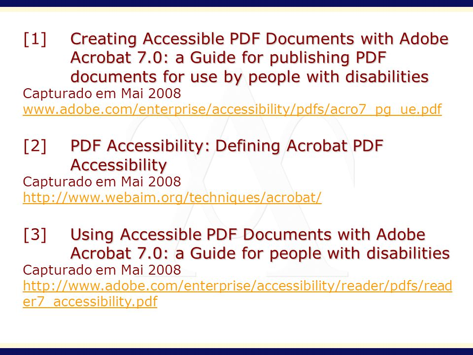 Creating Accessible PDF Documents with Adobe Acrobat 7.0: a Guide for publishing PDF documents for use by people with disabilities [1]Creating Accessible PDF Documents with Adobe Acrobat 7.0: a Guide for publishing PDF documents for use by people with disabilities Capturado em Mai 2008 www.adobe.com/enterprise/accessibility/pdfs/acro7_pg_ue.pdf PDF Accessibility: Defining Acrobat PDF Accessibility [2]PDF Accessibility: Defining Acrobat PDF Accessibility Capturado em Mai 2008 http://www.webaim.org/techniques/acrobat/ Using Accessible PDF Documents with Adobe Acrobat 7.0: a Guide for people with disabilities [3] Using Accessible PDF Documents with Adobe Acrobat 7.0: a Guide for people with disabilities Capturado em Mai 2008 http://www.adobe.com/enterprise/accessibility/reader/pdfs/read er7_accessibility.pdf