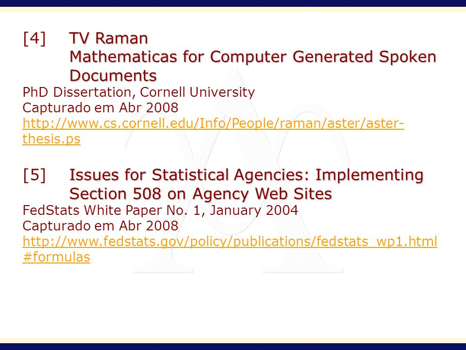 TV Raman [4]TV Raman Mathematicas for Computer Generated Spoken Documents PhD Dissertation, Cornell University Capturado em Abr 2008 http://www.cs.cornell.edu/Info/People/raman/aster/aster- thesis.ps Issues for Statistical Agencies: Implementing Section 508 on Agency Web Sites [5]Issues for Statistical Agencies: Implementing Section 508 on Agency Web Sites FedStats White Paper No.