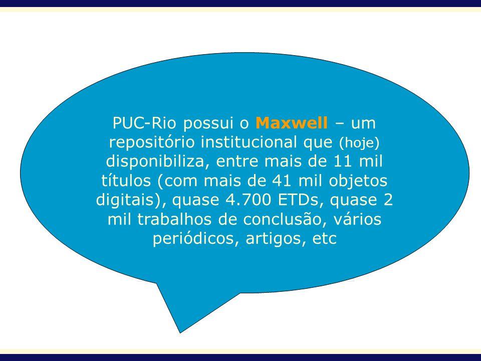 PUC-Rio possui o Maxwell – um repositório institucional que (hoje) disponibiliza, entre mais de 11 mil títulos (com mais de 41 mil objetos digitais),