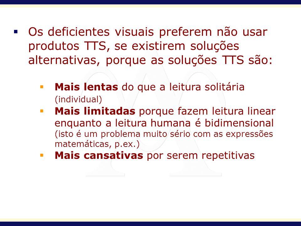 Os deficientes visuais preferem não usar produtos TTS, se existirem soluções alternativas, porque as soluções TTS são: Mais lentas do que a leitura so