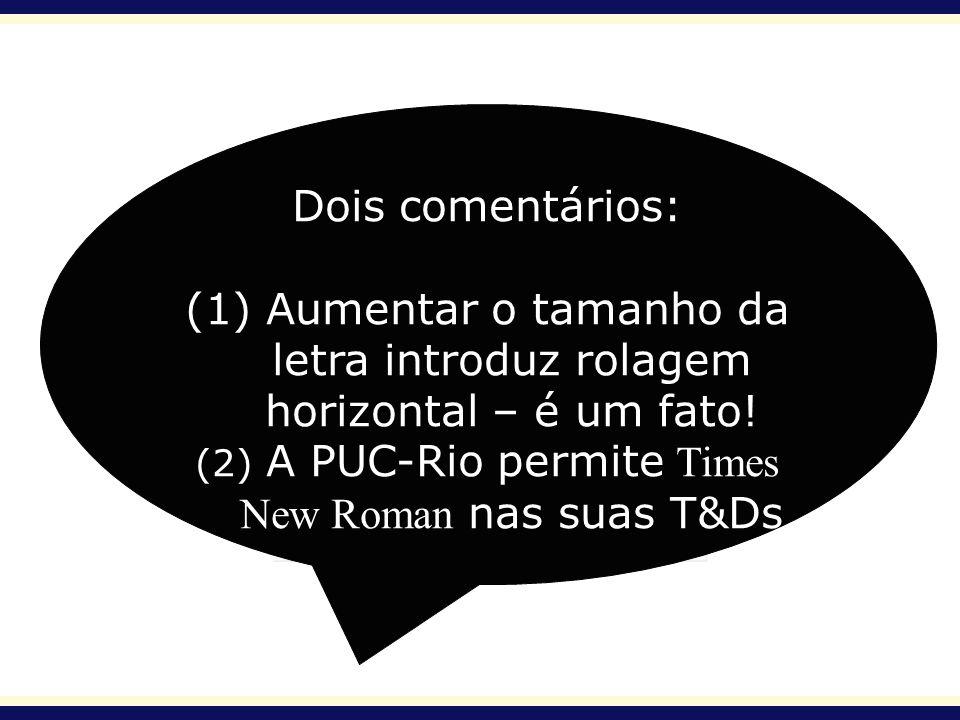 Dois comentários: (1) Aumentar o tamanho da letra introduz rolagem horizontal – é um fato! (2) A PUC-Rio permite Times New Roman nas suas T&Ds