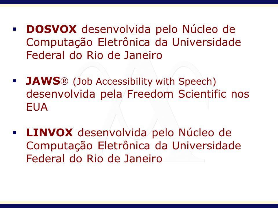 DOSVOX desenvolvida pelo Núcleo de Computação Eletrônica da Universidade Federal do Rio de Janeiro JAWS (Job Accessibility with Speech) desenvolvida p