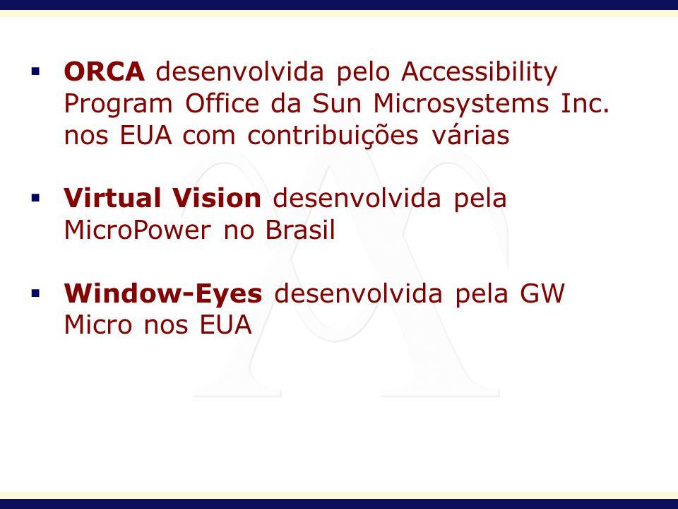 ORCA desenvolvida pelo Accessibility Program Office da Sun Microsystems Inc. nos EUA com contribuições várias Virtual Vision desenvolvida pela MicroPo