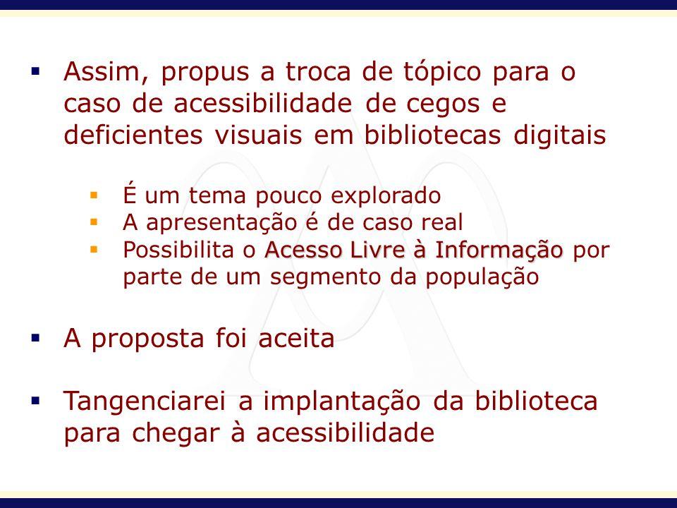 Assim, propus a troca de tópico para o caso de acessibilidade de cegos e deficientes visuais em bibliotecas digitais É um tema pouco explorado A apres