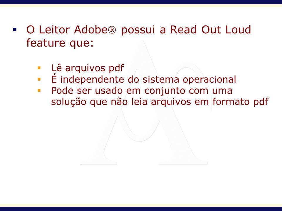 O Leitor Adobe possui a Read Out Loud feature que: Lê arquivos pdf É independente do sistema operacional Pode ser usado em conjunto com uma solução qu