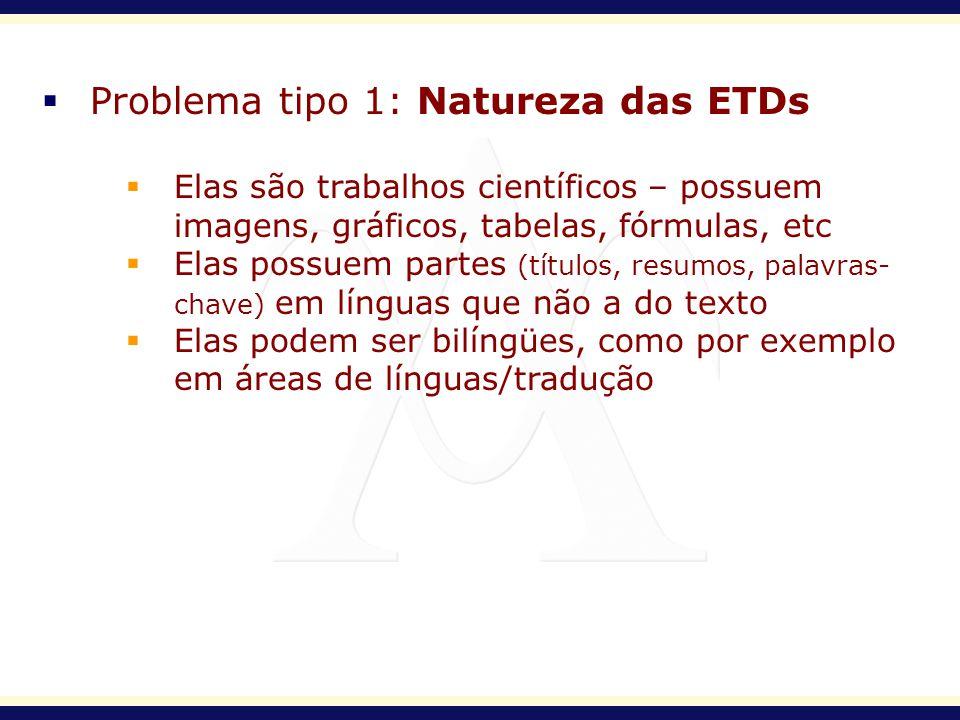Problema tipo 1: Natureza das ETDs Elas são trabalhos científicos – possuem imagens, gráficos, tabelas, fórmulas, etc Elas possuem partes (títulos, re