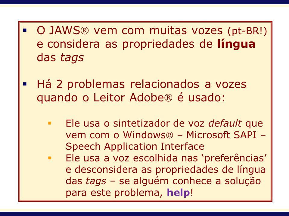O JAWS vem com muitas vozes (pt-BR!) e considera as propriedades de língua das tags Há 2 problemas relacionados a vozes quando o Leitor Adobe é usado: