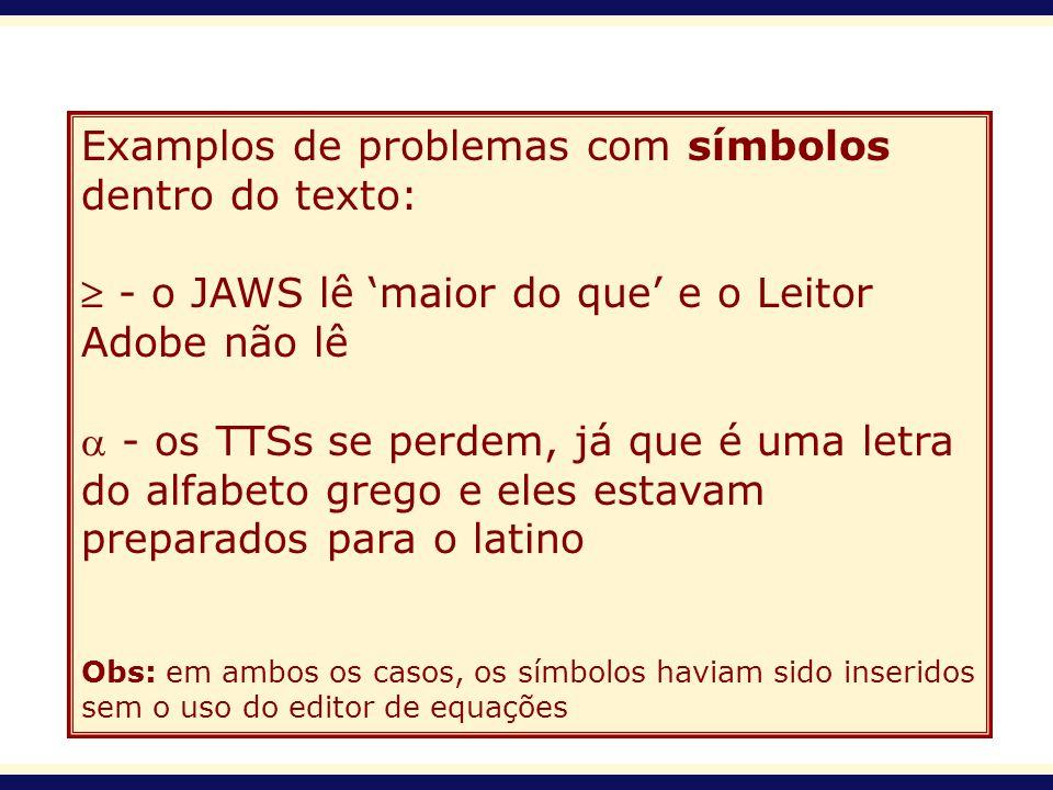Examplos de problemas com símbolos dentro do texto: - o JAWS lê maior do que e o Leitor Adobe não lê - os TTSs se perdem, já que é uma letra do alfabe