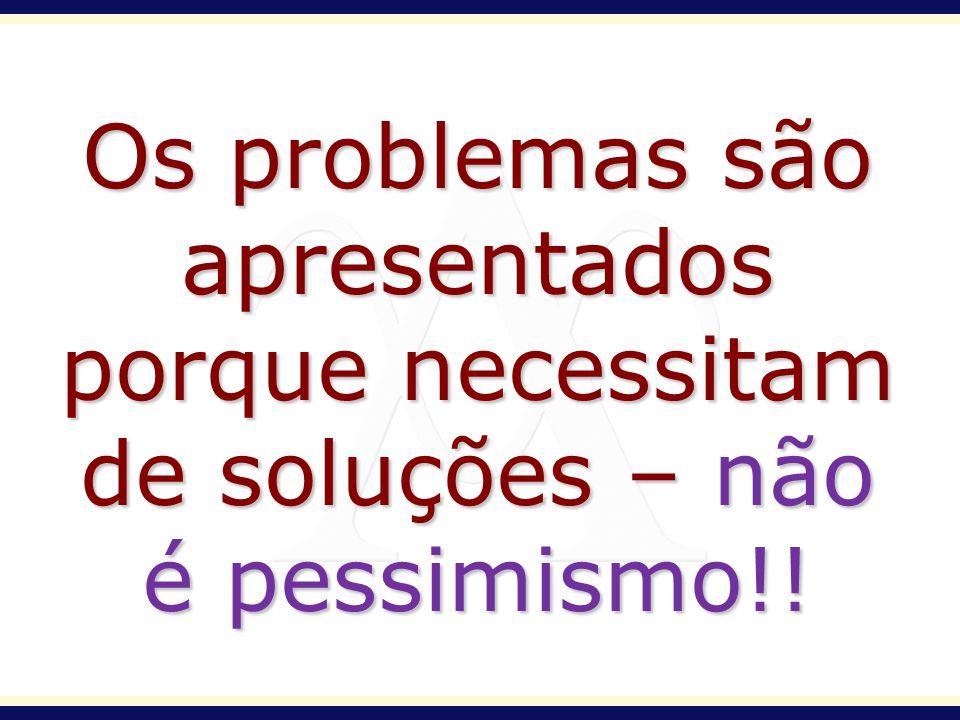 Os problemas são apresentados porque necessitam de soluções – não é pessimismo!!