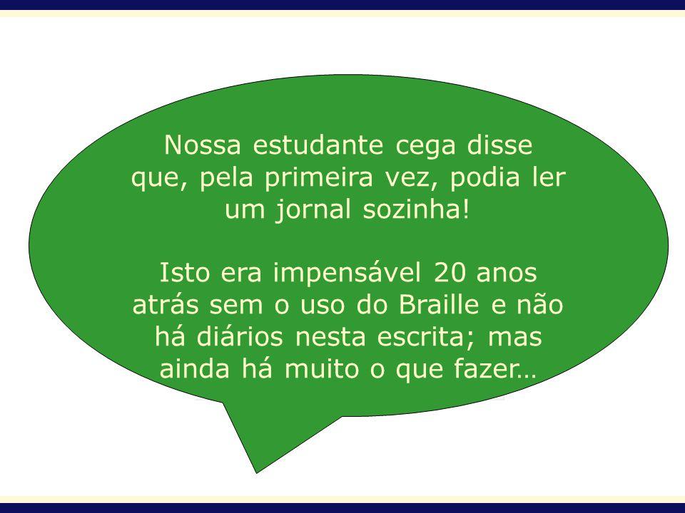 Nossa estudante cega disse que, pela primeira vez, podia ler um jornal sozinha! Isto era impensável 20 anos atrás sem o uso do Braille e não há diário