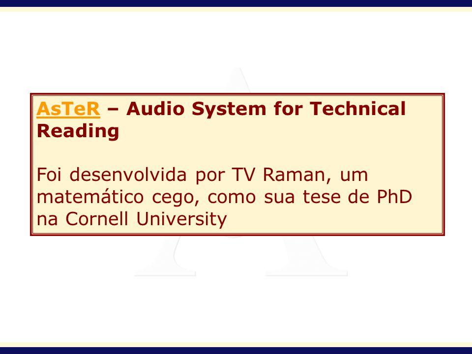 AsTeRAsTeR – Audio System for Technical Reading Foi desenvolvida por TV Raman, um matemático cego, como sua tese de PhD na Cornell University