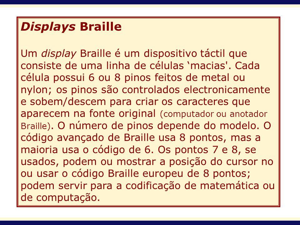Displays Braille Um display Braille é um dispositivo táctil que consiste de uma linha de células macias'. Cada célula possui 6 ou 8 pinos feitos de me