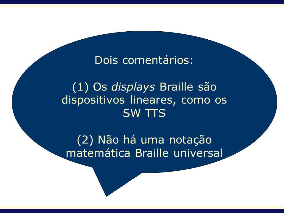 Dois comentários: (1) Os displays Braille são dispositivos lineares, como os SW TTS (2) Não há uma notação matemática Braille universal