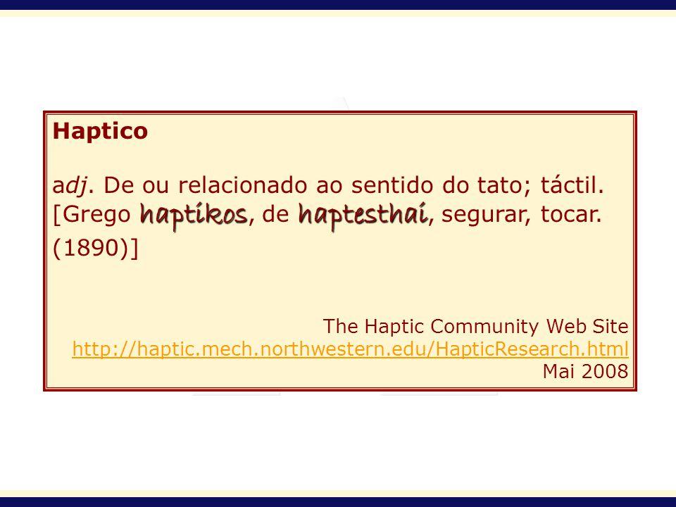 Haptico adj. De ou relacionado ao sentido do tato; táctil. haptikoshaptesthai [Grego haptikos, de haptesthai, segurar, tocar. (1890)] The Haptic Commu