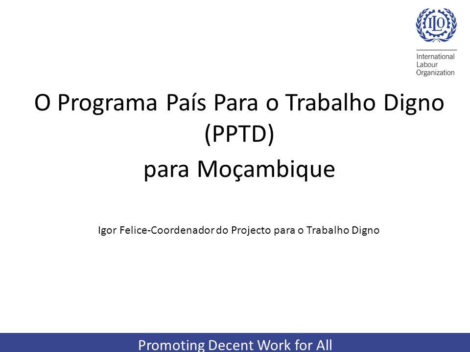 Promoting Decent Work for All O Programa País Para o Trabalho Digno (PPTD) para Moçambique Igor Felice-Coordenador do Projecto para o Trabalho Digno