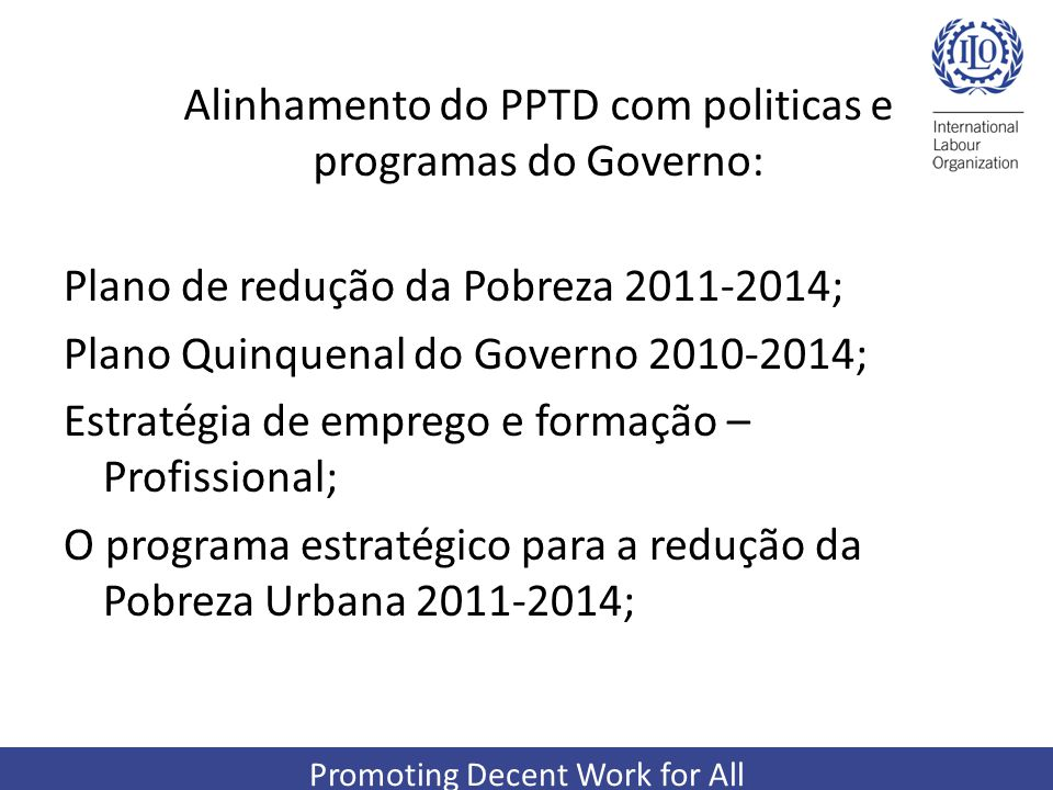 Promoting Decent Work for All Alinhamento do PPTD com politicas e programas do Governo: Plano de redução da Pobreza 2011-2014; Plano Quinquenal do Governo 2010-2014; Estratégia de emprego e formação – Profissional; O programa estratégico para a redução da Pobreza Urbana 2011-2014;