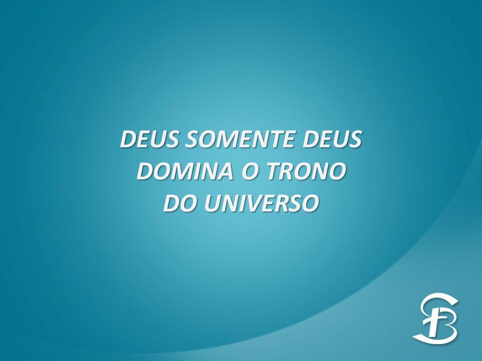 DEUS SOMENTE DEUS DOMINA O TRONO DO UNIVERSO