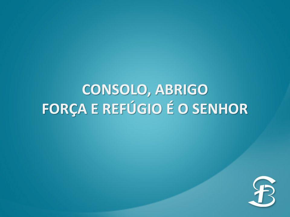 CONSOLO, ABRIGO FORÇA E REFÚGIO É O SENHOR