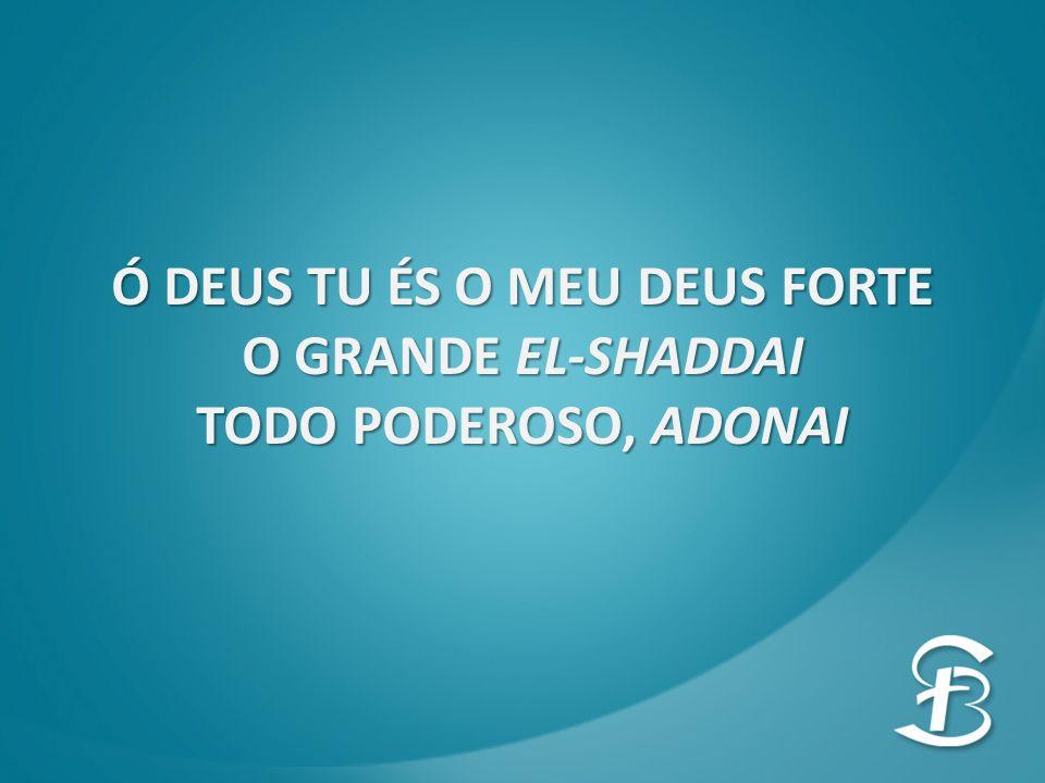Ó DEUS TU ÉS O MEU DEUS FORTE O GRANDE EL-SHADDAI TODO PODEROSO, ADONAI