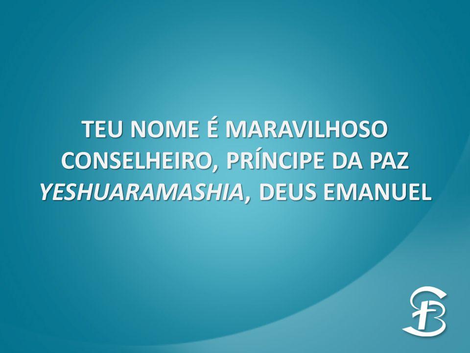 TEU NOME É MARAVILHOSO CONSELHEIRO, PRÍNCIPE DA PAZ YESHUARAMASHIA, DEUS EMANUEL