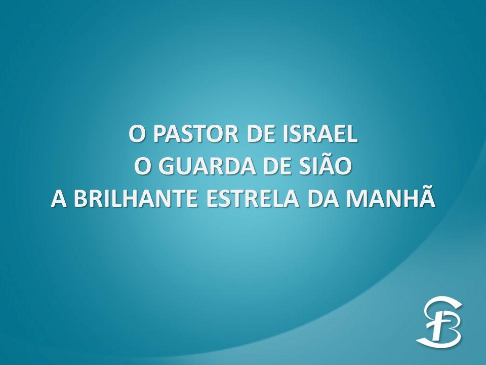 O PASTOR DE ISRAEL O GUARDA DE SIÃO A BRILHANTE ESTRELA DA MANHÃ