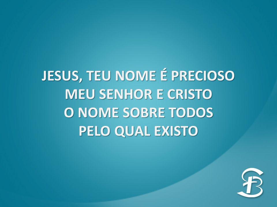 JESUS, TEU NOME É PRECIOSO MEU SENHOR E CRISTO O NOME SOBRE TODOS PELO QUAL EXISTO