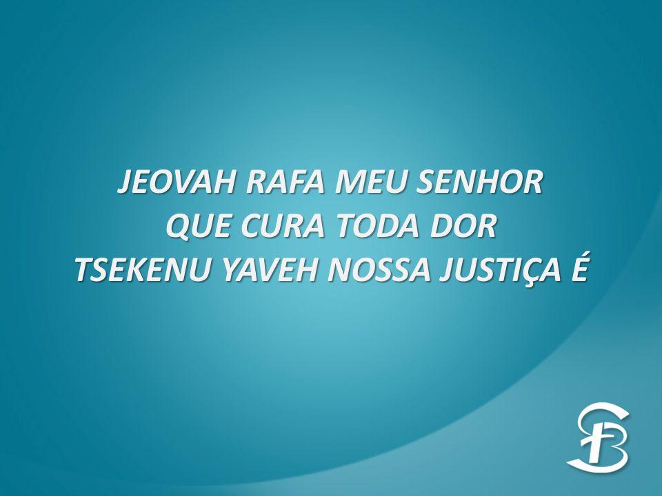 JEOVAH RAFA MEU SENHOR QUE CURA TODA DOR TSEKENU YAVEH NOSSA JUSTIÇA É