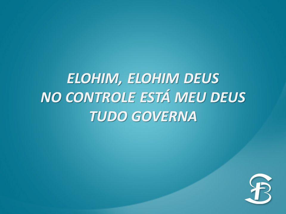 ELOHIM, ELOHIM DEUS NO CONTROLE ESTÁ MEU DEUS TUDO GOVERNA