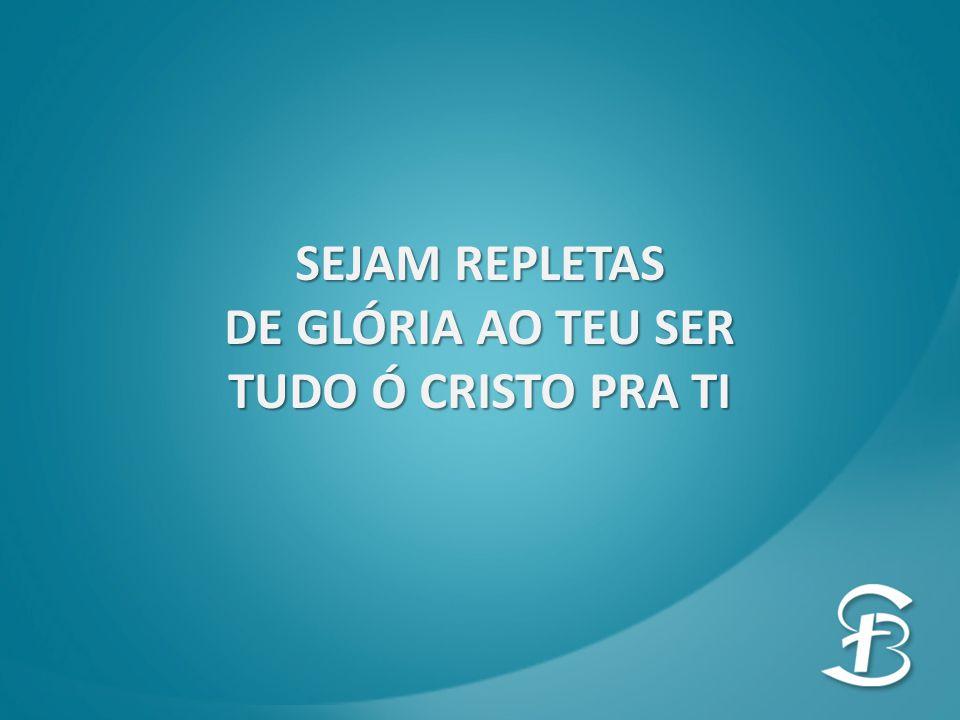 SEJAM REPLETAS DE GLÓRIA AO TEU SER TUDO Ó CRISTO PRA TI