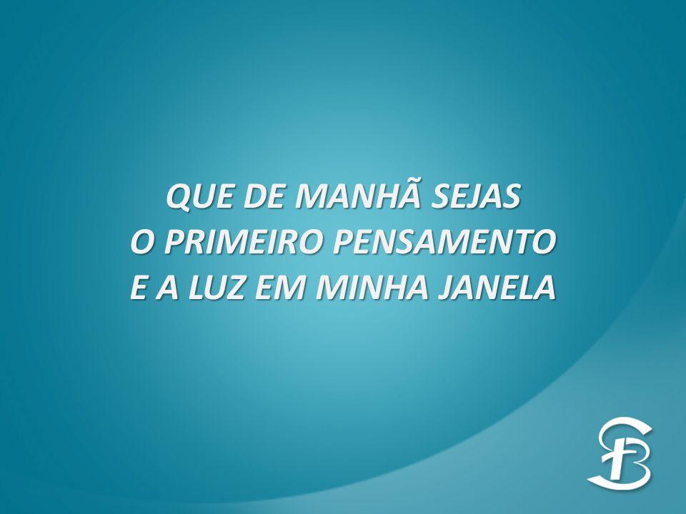 QUE DE MANHÃ SEJAS O PRIMEIRO PENSAMENTO E A LUZ EM MINHA JANELA