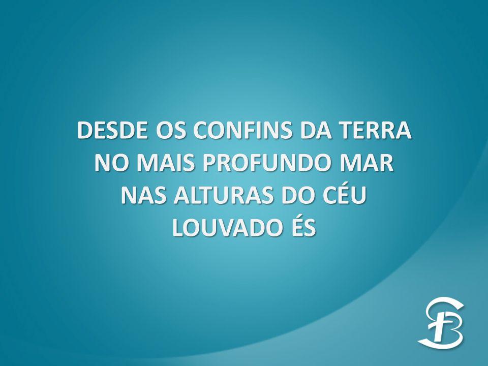 DESDE OS CONFINS DA TERRA NO MAIS PROFUNDO MAR NAS ALTURAS DO CÉU LOUVADO ÉS