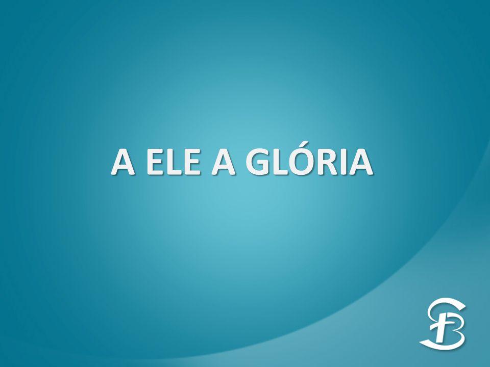 A ELE A GLÓRIA