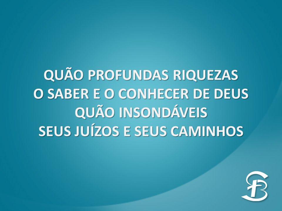 QUÃO PROFUNDAS RIQUEZAS O SABER E O CONHECER DE DEUS QUÃO INSONDÁVEIS SEUS JUÍZOS E SEUS CAMINHOS