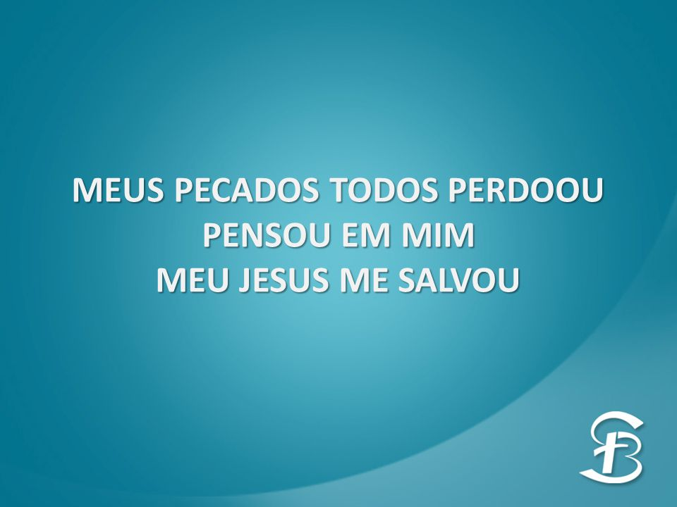 MEUS PECADOS TODOS PERDOOU PENSOU EM MIM MEU JESUS ME SALVOU
