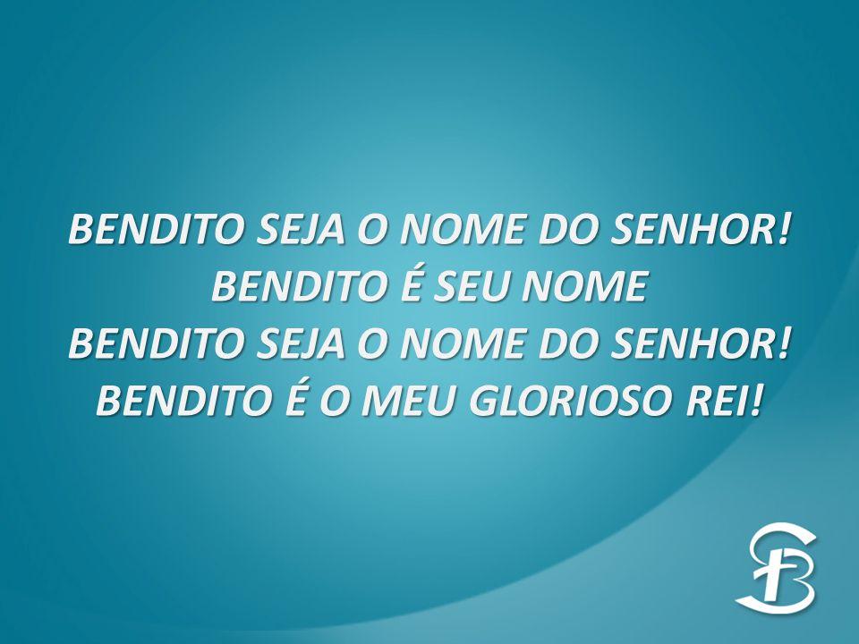 BENDITO SEJA O NOME DO SENHOR! BENDITO É SEU NOME BENDITO SEJA O NOME DO SENHOR! BENDITO É O MEU GLORIOSO REI!