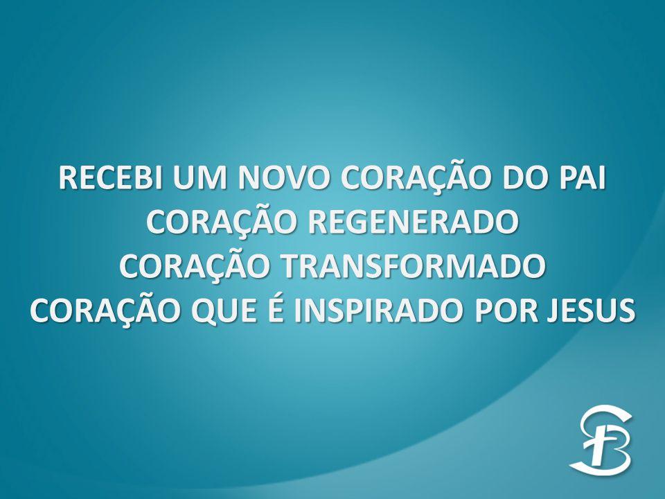 RECEBI UM NOVO CORAÇÃO DO PAI CORAÇÃO REGENERADO CORAÇÃO TRANSFORMADO CORAÇÃO QUE É INSPIRADO POR JESUS