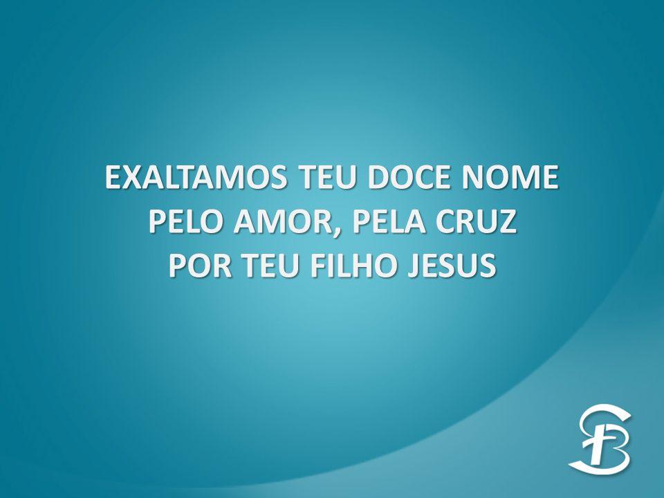 EXALTAMOS TEU DOCE NOME PELO AMOR, PELA CRUZ POR TEU FILHO JESUS