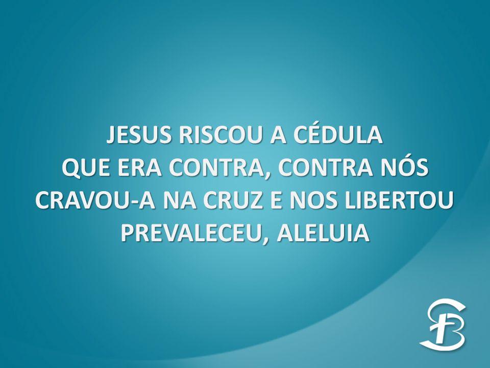 JESUS RISCOU A CÉDULA QUE ERA CONTRA, CONTRA NÓS CRAVOU-A NA CRUZ E NOS LIBERTOU PREVALECEU, ALELUIA