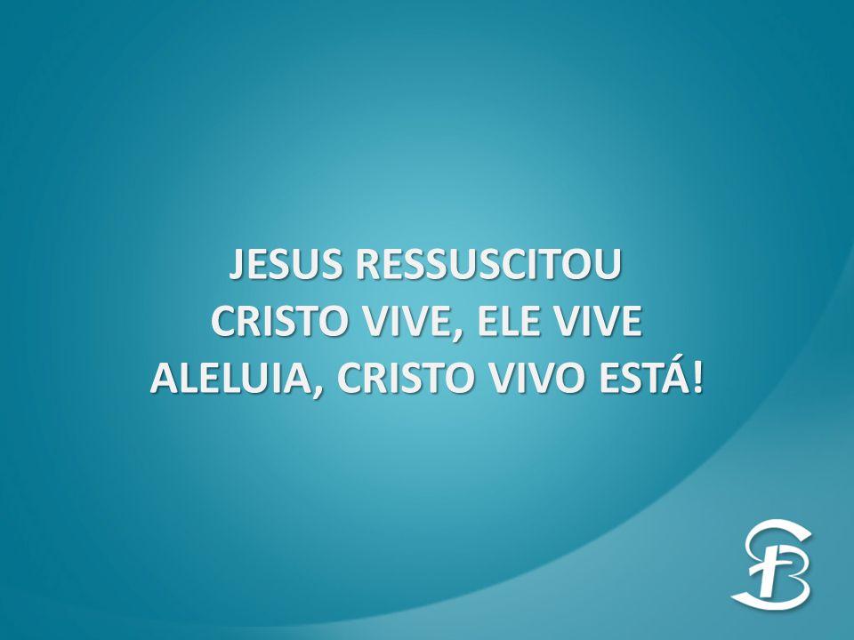 JESUS RESSUSCITOU CRISTO VIVE, ELE VIVE ALELUIA, CRISTO VIVO ESTÁ!