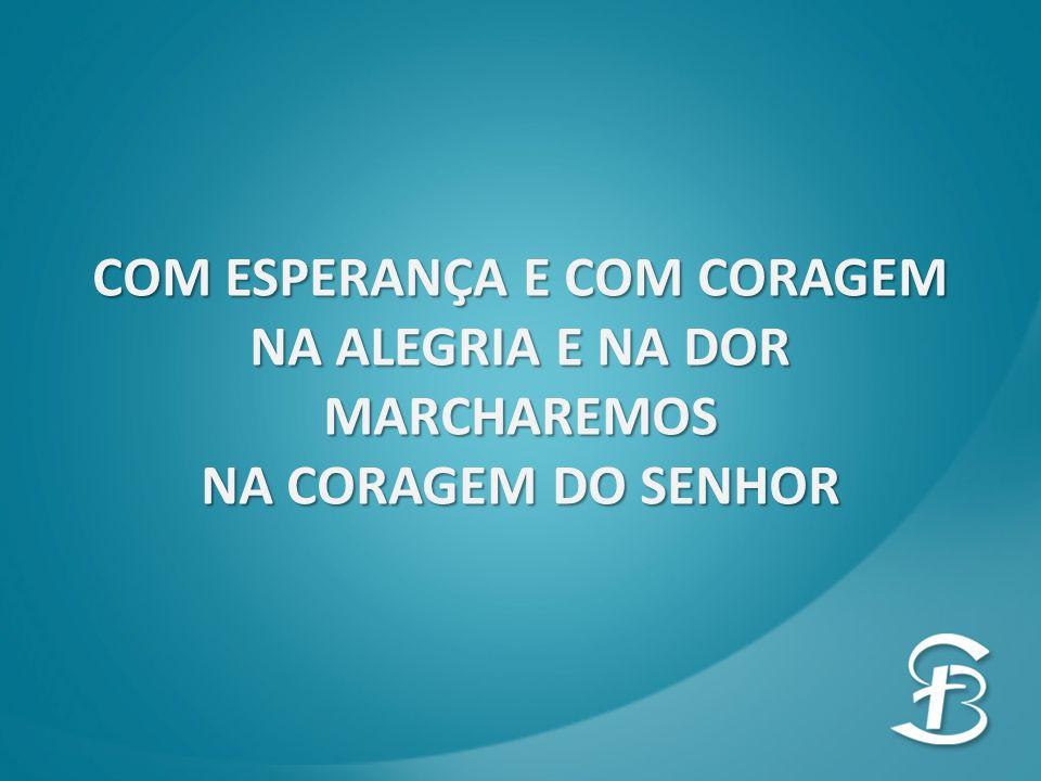 COM ESPERANÇA E COM CORAGEM NA ALEGRIA E NA DOR MARCHAREMOS NA CORAGEM DO SENHOR