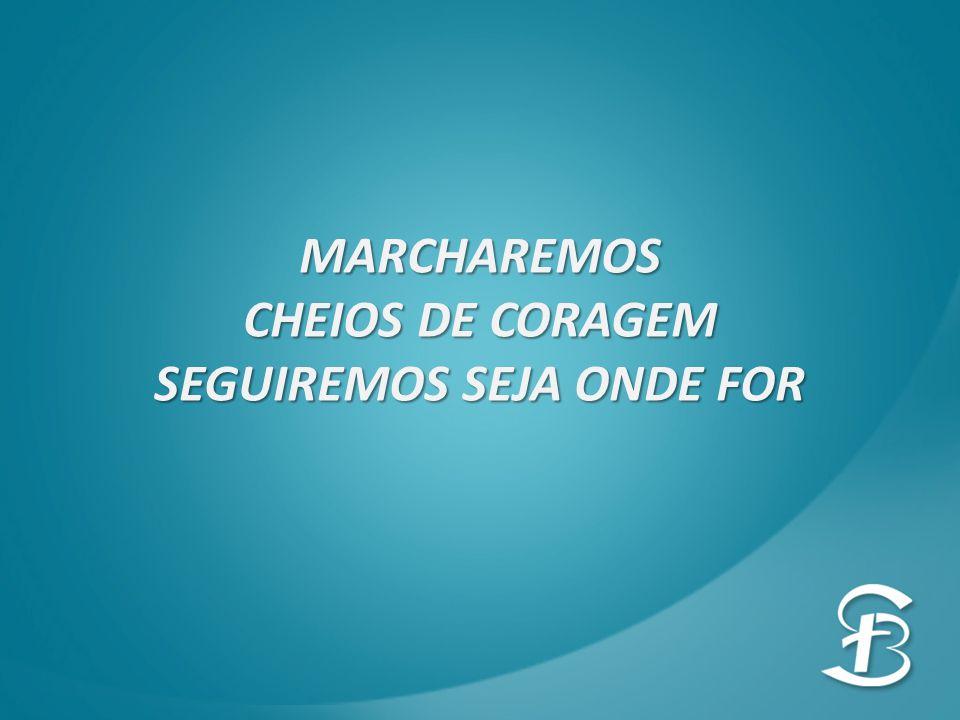 MARCHAREMOS CHEIOS DE CORAGEM SEGUIREMOS SEJA ONDE FOR